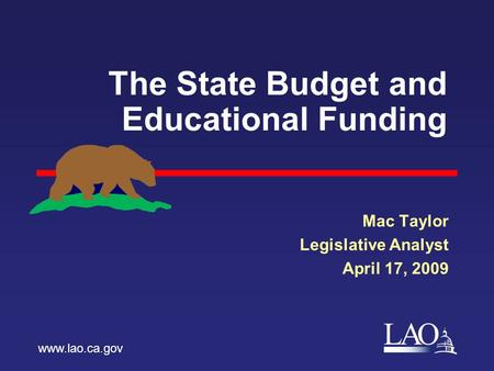 LAO The State Budget and Educational Funding Mac Taylor Legislative Analyst April 17, 2009 www.lao.ca.gov.