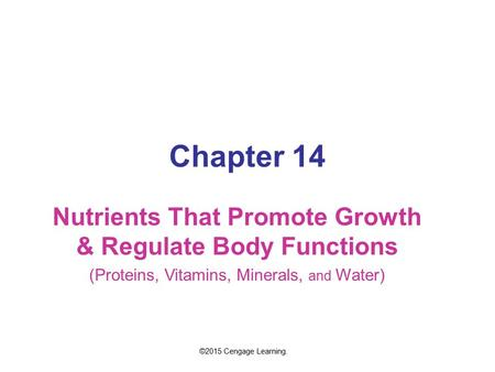 Chapter 14 Nutrients That Promote Growth & Regulate Body Functions (Proteins, Vitamins, Minerals, and Water) ©2015 Cengage Learning.