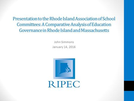 Presentation to the Rhode Island Association of School Committees: A Comparative Analysis of Education Governance in Rhode Island and Massachusetts John.