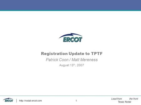 Lead from the front Texas Nodal  1 Registration Update to TPTF Patrick Coon / Matt Mereness August 13 th, 2007.