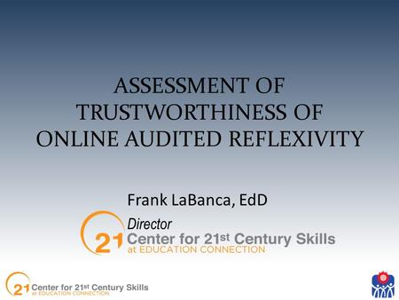 ASSESSMENT OF TRUSTWORTHINESS OF ONLINE AUDITED REFLEXIVITY Frank LaBanca, EdD Director.