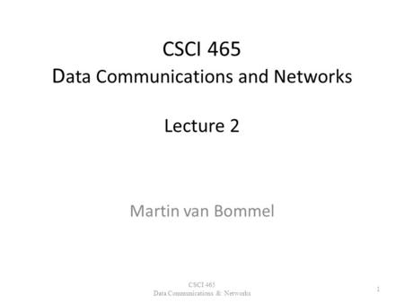 CSCI 465 D ata Communications and Networks Lecture 2 Martin van Bommel CSCI 465 Data Communications & Networks 1.