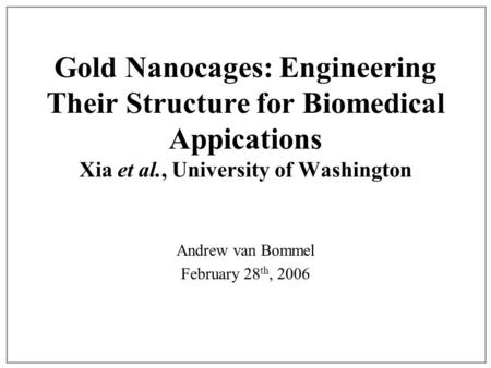 Gold Nanocages: Engineering Their Structure for Biomedical Appications Xia et al., University of Washington Andrew van Bommel February 28 th, 2006.