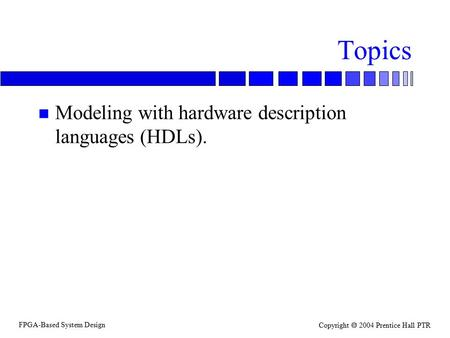 FPGA-Based System Design Copyright  2004 Prentice Hall PTR Topics n Modeling with hardware description languages (HDLs).