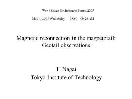 Magnetic reconnection in the magnetotail: Geotail observations T. Nagai Tokyo Institute of Technology World Space Environment Forum 2005 May 4, 2005 Wednesday.