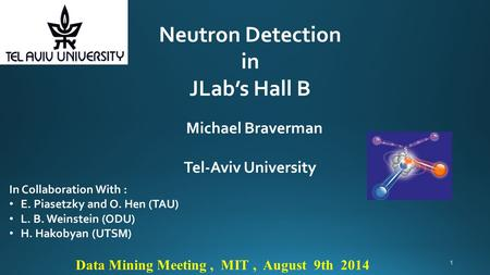 Neutron Detection in JLab's Hall B Michael Braverman Tel-Aviv University Data Mining Meeting, MIT, August 9th 2014 In Collaboration With : E. Piasetzky.