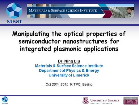 Manipulating the optical properties of semiconductor nanostructures for integrated plasmonic applications Dr. Ning Liu Materials & Surface Science Institute.