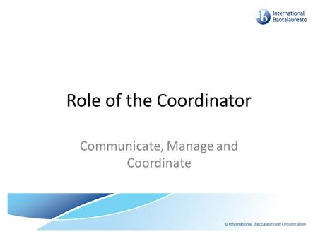 Role of the Coordinator Communicate, Manage and Coordinate.