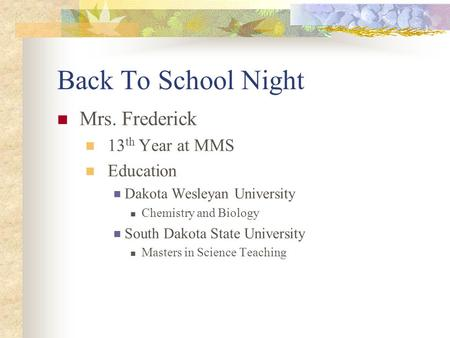 Back To School Night Mrs. Frederick 13 th Year at MMS Education Dakota Wesleyan University Chemistry and Biology South Dakota State University Masters.