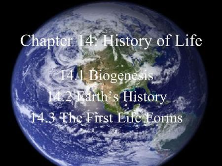Chapter 14: History of Life 14.1 Biogenesis 14.2 Earth's History 14.3 The First Life Forms.