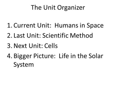The Unit Organizer 1.Current Unit: Humans in Space 2.Last Unit: Scientific Method 3.Next Unit: Cells 4.Bigger Picture: Life in the Solar System.