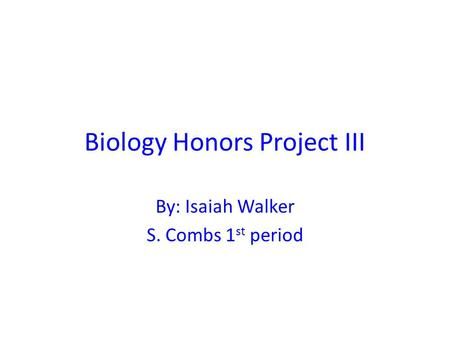 Biology Honors Project III By: Isaiah Walker S. Combs 1 st period.
