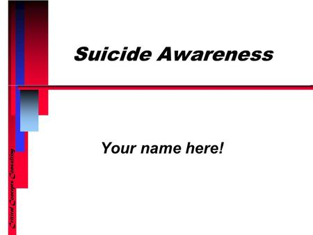 Suicide Awareness Your name here! Critical Concepts Consulting.