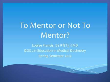 To Mentor or Not To Mentor? Louise Francis, BS RT(T), CMD DOS 721 Education in Medical Dosimetry Spring Semester 2012.