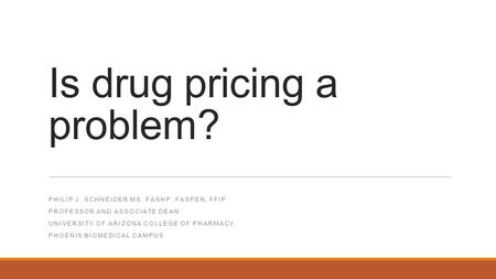 Is drug pricing a problem? PHILIP J. SCHNEIDER MS, FASHP, FASPEN, FFIP PROFESSOR AND ASSOCIATE DEAN UNIVERSITY OF ARIZONA COLLEGE OF PHARMACY PHOENIX BIOMEDICAL.