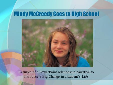 Mindy McCreedy Goes to High School Example of a PowerPoint relationship narrative to Introduce a Big Change in a student's Life.