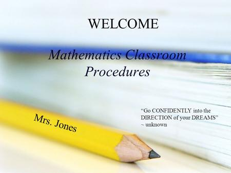 "Mathematics Classroom Procedures Mrs. Jones WELCOME ""Go CONFIDENTLY into the DIRECTION of your DREAMS"" ~ unknown."