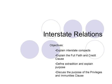 Interstate Relations Objectives: Explain interstate compacts Explain the Full Faith and Credit Clause Define extradition and explain purpose Discuss the.