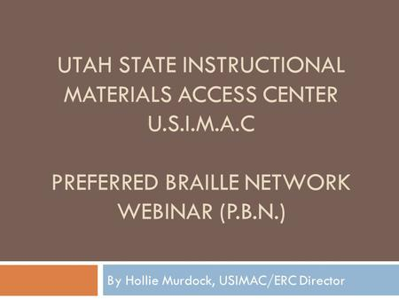 UTAH STATE INSTRUCTIONAL MATERIALS ACCESS CENTER U.S.I.M.A.C PREFERRED BRAILLE NETWORK WEBINAR (P.B.N.) By Hollie Murdock, USIMAC/ERC Director.