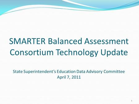 SMARTER Balanced Assessment Consortium Technology Update State Superintendent's Education Data Advisory Committee April 7, 2011 1.