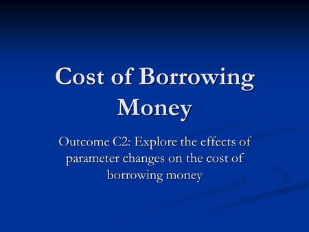 Cost of Borrowing Money Outcome C2: Explore the effects of parameter changes on the cost of borrowing money.