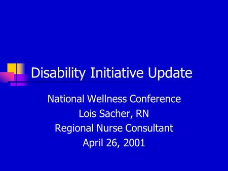Disability Initiative Update National Wellness Conference Lois Sacher, RN Regional Nurse Consultant April 26, 2001.