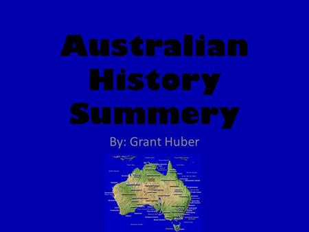 Australian History Summery By: Grant Huber. Aborigines The first or original people of Australian were the Aborigines. They were nomadic people who lives.