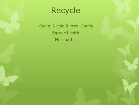 Recycle Kaiomi Nicole Rivera Garcia 6grade health Ms: mathis.