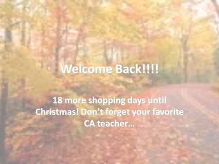 Welcome Back!!!! 18 more shopping days until Christmas! Don't forget your favorite CA teacher…
