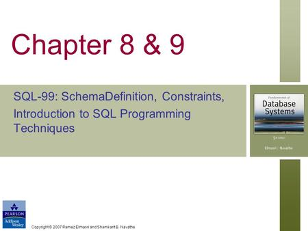 Copyright © 2007 Ramez Elmasri and Shamkant B. Navathe Chapter 8 & 9 SQL-99: SchemaDefinition, Constraints, Introduction to SQL Programming Techniques.