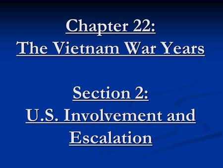 Chapter 22: The Vietnam War Years Section 2: U.S. Involvement and Escalation.