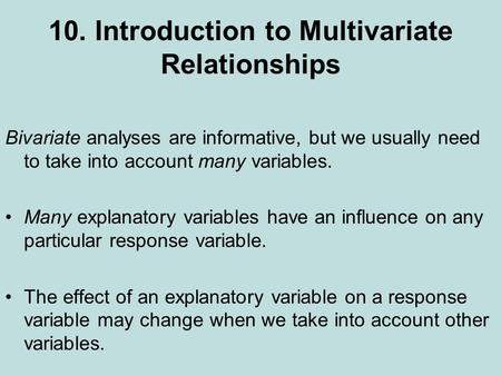 10. Introduction to Multivariate Relationships Bivariate analyses are informative, but we usually need to take into account many variables. Many explanatory.