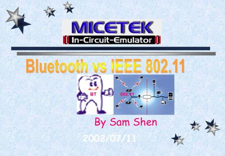 By Sam Shen 2002/07/11 BT802.11 MICETEK Bluetooth vs 802.11 Bluetooth Introduction Compare The Future 802.11 Introduction.