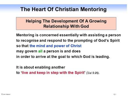 © John Mallison 12.1 The Heart Of Christian Mentoring Mentoring is concerned essentially with assisting a person to recognise and respond to the prompting.