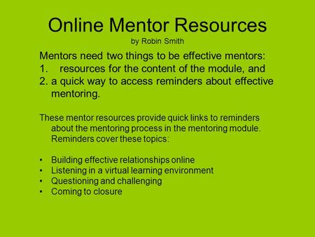 Online Mentor Resources by Robin Smith Mentors need two things to be effective mentors: 1. resources for the content of the module, and 2.a quick way to.