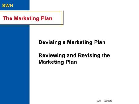SWH The Marketing Plan Devising a Marketing Plan Reviewing and Revising the Marketing Plan 1/22/2016SWH.