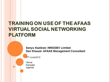 TRAINING ON USE OF THE AFAAS VIRTUAL SOCIAL NETWORKING PLATFORM Sanyu Kazibwe- INNODEV Limited Dan Kisauzi- AFAAS Management Consultant 17 th June 2013.