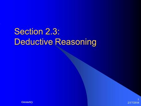 2/17/2016 Geometry 1 Section 2.3: Deductive Reasoning.