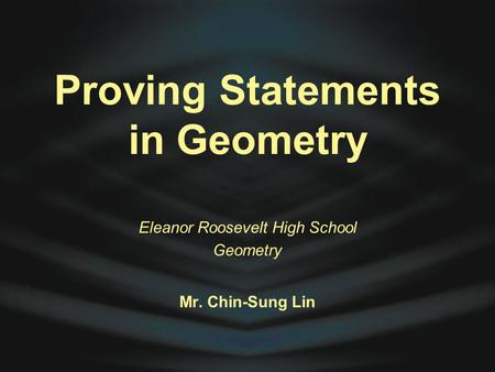 Proving Statements in Geometry Eleanor Roosevelt High School Geometry Mr. Chin-Sung Lin.