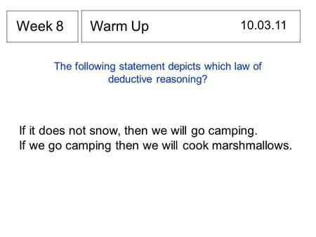 Warm Up 10.03.11 Week 8 If it does not snow, then we will go camping. If we go camping then we will cook marshmallows. The following statement depicts.