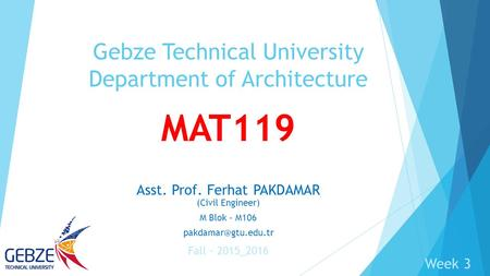 MAT119 Asst. Prof. Ferhat PAKDAMAR (Civil Engineer) M Blok - M106 Gebze Technical University Department of Architecture Fall – 2015_2016.