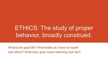 ETHICS: The study of proper behavior, broadly construed. What is the good life? What duties do I have to myself and others? What does good moral reasoning.