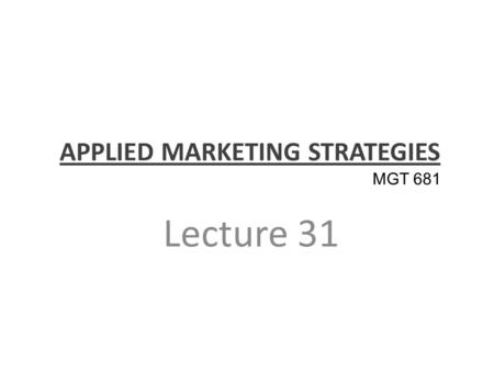 APPLIED MARKETING STRATEGIES Lecture 31 MGT 681. Review of Applied Strategy and Controls Part 5.