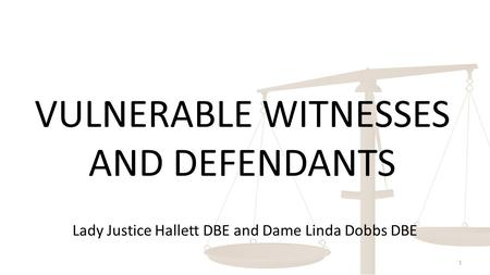VULNERABLE WITNESSES AND DEFENDANTS 1 Lady Justice Hallett DBE and Dame Linda Dobbs DBE.