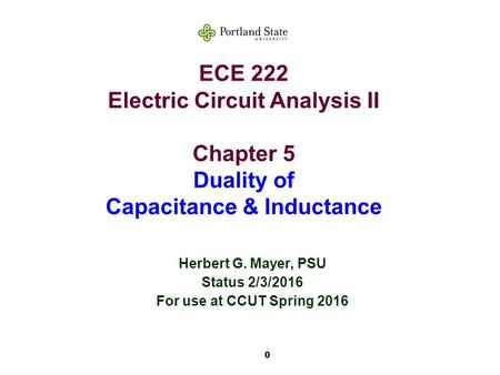 0 ECE 222 Electric Circuit Analysis II Chapter 5 Duality of Capacitance & Inductance Herbert G. Mayer, PSU Status 2/3/2016 For use at CCUT Spring 2016.