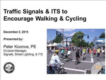 Traffic Signals & ITS to Encourage Walking & Cycling December 2, 2015 Presented by: Peter Koonce, PE Division Manager, Signals, Street Lighting, & ITS.