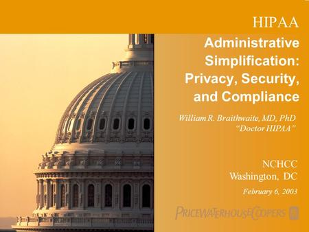 PricewaterhouseCoopers 1 Administrative Simplification: Privacy, Security, and Compliance NCHCC Washington, DC February 6, 2003 William R. Braithwaite,