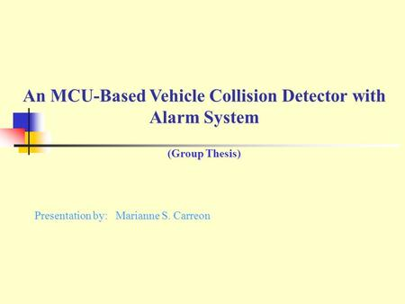 An MCU-Based Vehicle Collision Detector with Alarm System (Group Thesis) An MCU-Based Vehicle Collision Detector with Alarm System (Group Thesis) Presentation.