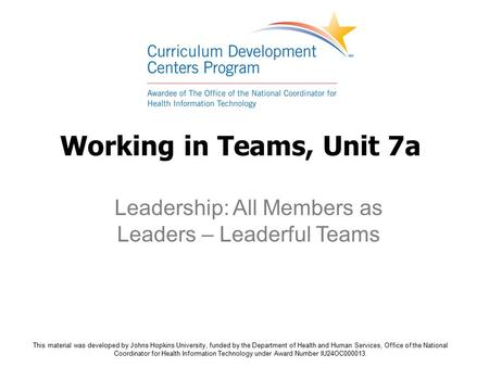 Working in Teams, Unit 7a Leadership: All Members as Leaders – Leaderful Teams This material was developed by Johns Hopkins University, funded by the Department.