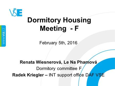 Dormitory Housing Meeting - F February 5th, 2016 Renata Wiesnerová, Le Na Phamová Dormitory committee F Radek Kriegler – INT support office DAF VSE.
